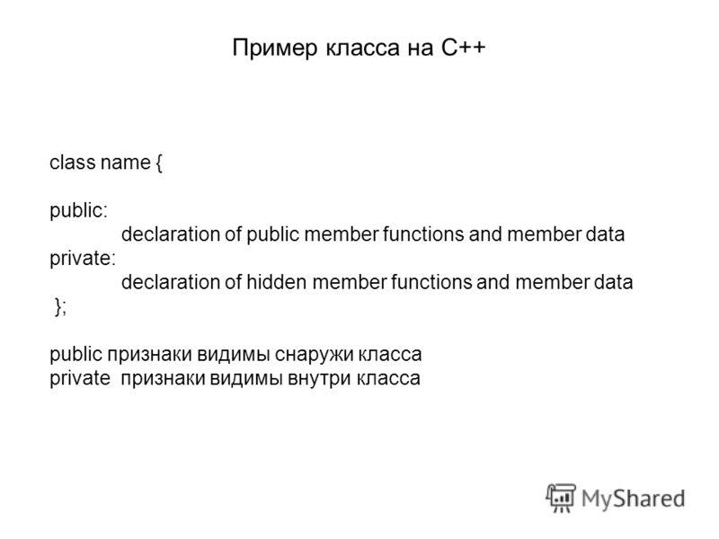 Пример класса на C++ class name { public: declaration of public member functions and member data private: declaration of hidden member functions and member data }; public признаки видимы снаружи класса private признаки видимы внутри класса