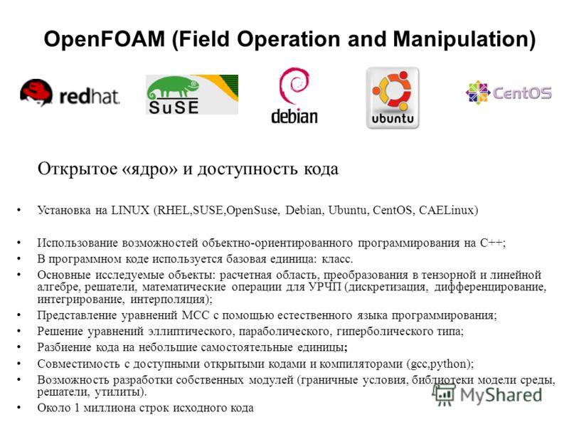 OpenFOAM (Field Operation and Manipulation) Открытое «ядро» и доступность кода Установка на LINUX (RHEL,SUSE,OpenSuse, Dеbian, Ubuntu, CentOS, CAELinux) Использование возможностей объектно-ориентированного программирования на C++; В программном коде
