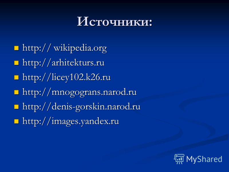 Источники: http:// wikipedia.org http:// wikipedia.org http://arhitekturs.ru http://arhitekturs.ru http://licey102.k26.ru http://licey102.k26.ru http://mnogograns.narod.ru http://mnogograns.narod.ru http://denis-gorskin.narod.ru http://denis-gorskin.