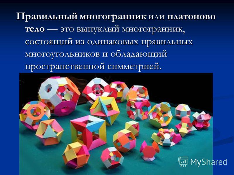 Правильный многогранник или платоново тело это выпуклый многогранник, состоящий из одинаковых правильных многоугольников и обладающий пространственной симметрией.