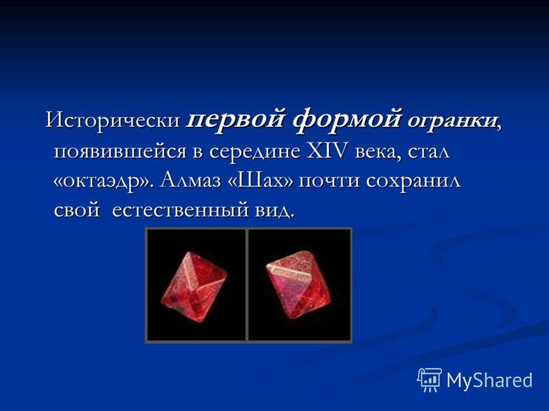 Исторически первой формой огранки, появившейся в середине XIV века, стал «октаэдр». Алмаз «Шах» почти сохранил свой естественный вид. Исторически первой формой огранки, появившейся в середине XIV века, стал «октаэдр». Алмаз «Шах» почти сохранил свой