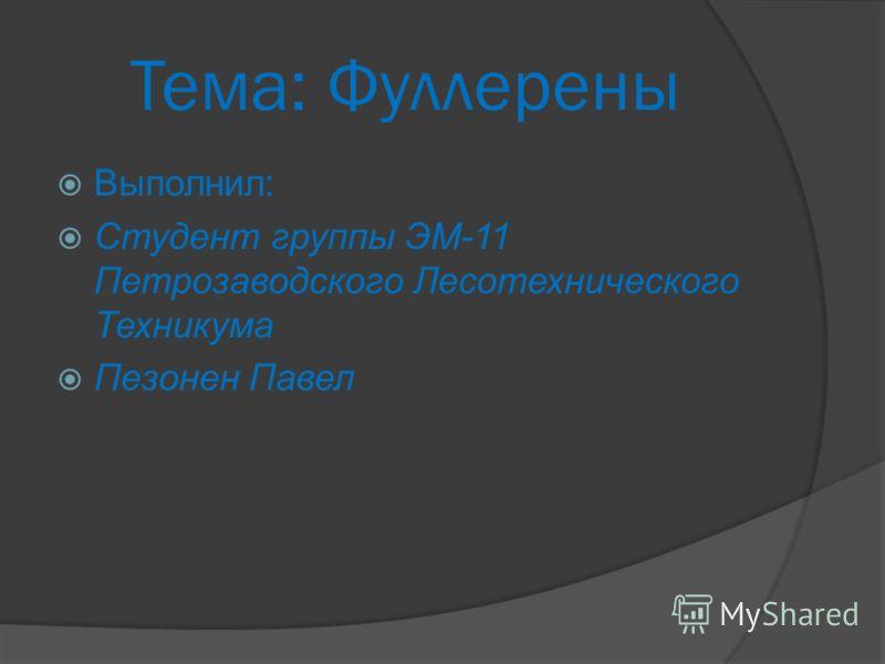 Тема: Фуллерены Выполнил: Студент группы ЭМ-11 Петрозаводского Лесотехнического Техникума Пезонен Павел