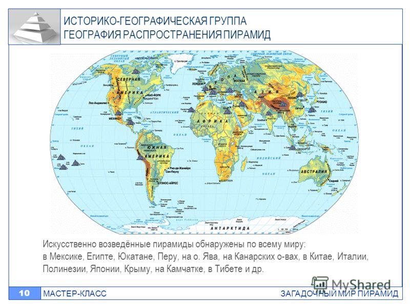 МАСТЕР-КЛАСС ЗАГАДОЧНЫЙ МИР ПИРАМИД 10 Искусственно возведённые пирамиды обнаружены по всему миру: в Мексике, Египте, Юкатане, Перу, на о. Ява, на Канарских о-вах, в Китае, Италии, Полинезии, Японии, Крыму, на Камчатке, в Тибете и др. ИСТОРИКО-ГЕОГРА