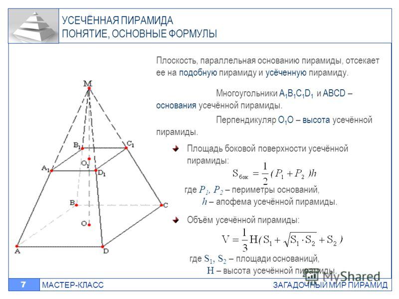 МАСТЕР-КЛАСС ЗАГАДОЧНЫЙ МИР ПИРАМИД 7 Плоскость, параллельная основанию пирамиды, отсекает ее на подобную пирамиду и усёченную пирамиду. Многоугольники A 1 B 1 C 1 D 1 и ABCD – основания усечённой пирамиды. Перпендикуляр O 1 O – высота усечённой пира