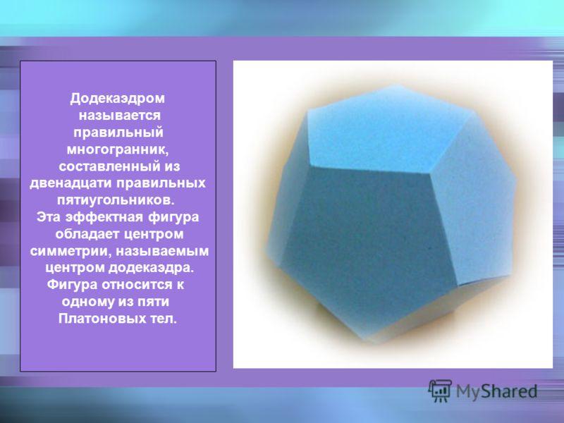 Додекаэдром называется правильный многогранник, составленный из двенадцати правильных пятиугольников. Эта эффектная фигура обладает центром симметрии, называемым центром додекаэдра. Фигура относится к одному из пяти Платоновых тел.