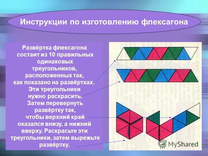 Развёртка флексагона состаит из 10 правильных одинаковых треугольников, расположенных так, как показано на развёртках. Эти треугольники нужно раскрасить. Затем перевернуть развёртку так, чтобы верхний край оказался внизу, а нижний вверху. Раскрасьте