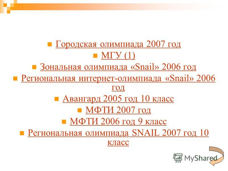 Городская олимпиада 2007 год МГУ (1) МГУ (1) Зональная олимпиада «Snail» 2006 год Зональная олимпиада «Snail» 2006 год Региональная интернет-олимпиада «Snail» 2006 год Региональная интернет-олимпиада «Snail» 2006 год Авангард 2005 год 10 класс МФТИ 2