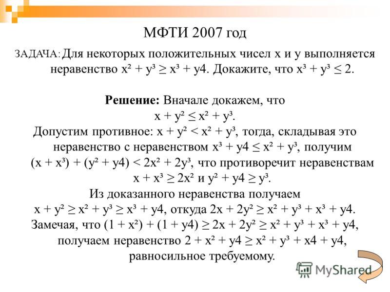 ЗАДАЧА: Для некоторых положительных чисел x и y выполняется неравенство x² + y³ x³ + y4. Докажите, что x³ + y³ 2. Решение: Вначале докажем, что x + y² x² + y³. Допустим противное: x + y² < x² + y³, тогда, складывая это неравенство с неравенством x³ +