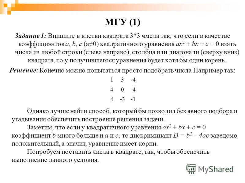 МГУ (1) Задание 1: Впишите в клетки квадрата 3*3 чмсла так, что если в качестве коэффициэнтов a, b, c (a0) квадратичного уравнения ax 2 + bx + c = 0 взять числа из любой строки (слева направо), столбца или диагонали (сверху вниз) квадрата, то у получ