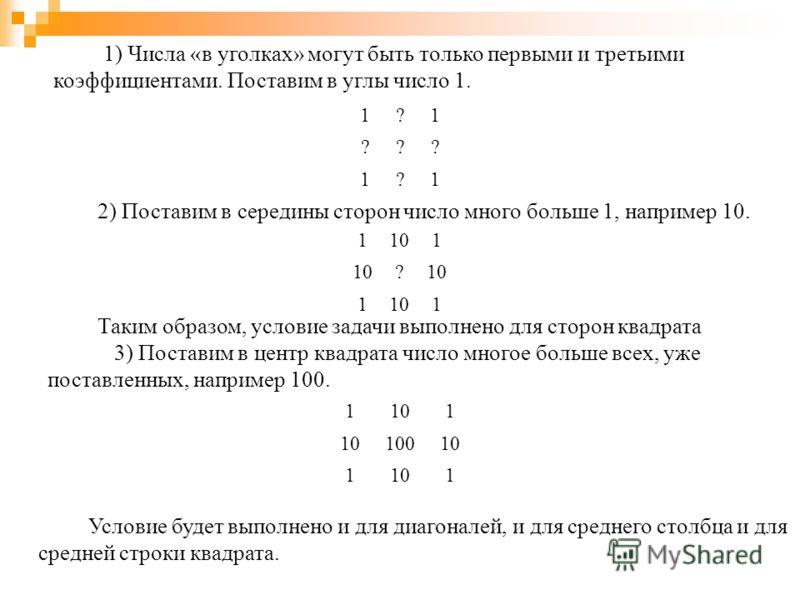 1) Числа «в уголках» могут быть только первыми и третьими коэффициентами. Поставим в углы число 1. 1?1 ??? 1?1 Условие будет выполнено и для диагоналей, и для среднего столбца и для средней строки квадрата. 2) Поставим в середины сторон число много б