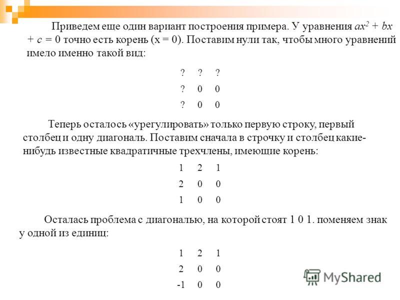 Приведем еще один вариант построения примера. У уравнения ax 2 + bx + c = 0 точно есть корень (x = 0). Поставим нули так, чтобы много уравнений имело именно такой вид: ??? ?00 ?00 Теперь осталось «урегулировать» только первую строку, первый столбец и