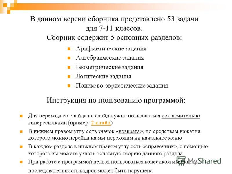 В данном версии сборника представлено 53 задачи для 7-11 классов. Сборник содержит 5 основных разделов: Арифметические задания Алгебраические задания Геометрические задания Логические задания Поисково-эвристические задания Инструкция по пользованию п