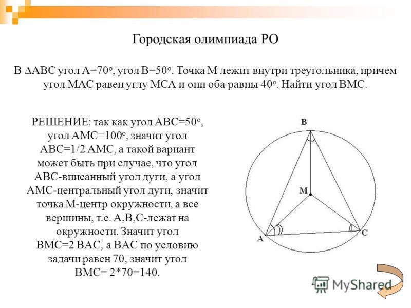 Городская олимпиада РО В ABC угол A=70 о, угол В=50 о. Точка М лежит внутри треугольника, причем угол МАС равен углу МСА и они оба равны 40 о. Найти угол ВМС. РЕШЕНИЕ: так как угол ABC=50 о, угол AMC=100 о, значит угол ABC=1/2 AMC, а такой вариант мо