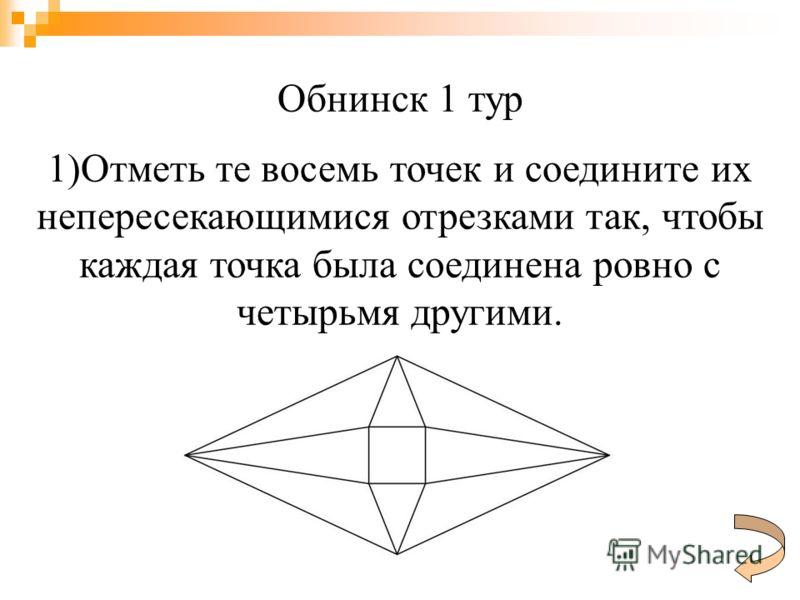 Обнинск 1 тур 1)Отметь те восемь точек и соедините их непересекающимися отрезками так, чтобы каждая точка была соединена ровно с четырьмя другими.