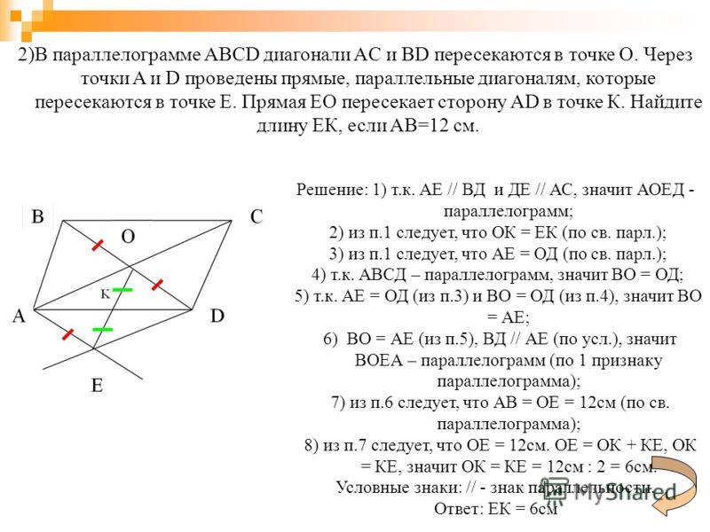 2)В параллелограмме ABCD диагонали AC и BD пересекаются в точке О. Через точки A и D проведены прямые, параллельные диагоналям, которые пересекаются в точке Е. Прямая ЕО пересекает сторону AD в точке К. Найдите длину ЕК, если AB=12 см. Решение: 1) т.