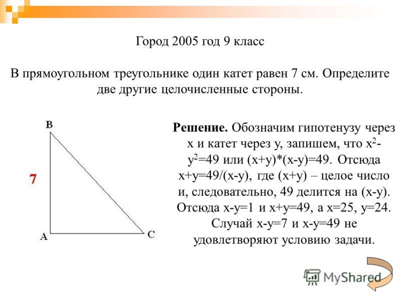 Город 2005 год 9 класс В прямоугольном треугольнике один катет равен 7 см. Определите две другие целочисленные стороны. Решение. Обозначим гипотенузу через x и катет через y, запишем, что x 2 - y 2 =49 или (x+y)*(x-y)=49. Отсюда x+y=49/(x-y), где (x+