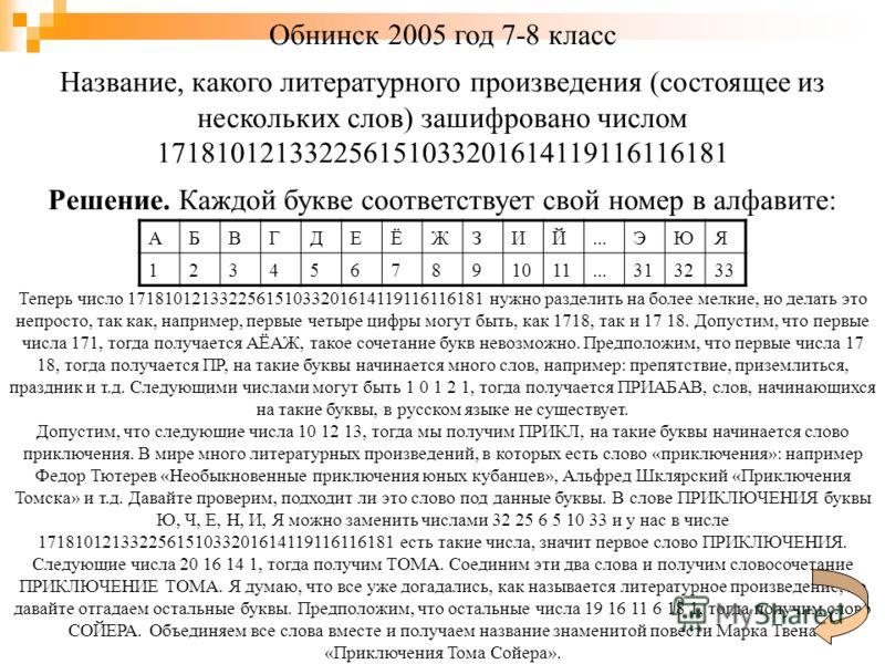 Обнинск 2005 год 7-8 класс Название, какого литературного произведения (состоящее из нескольких слов) зашифровано числом 171810121332256151033201614119116116181 Решение. Каждой букве соответствует свой номер в алфавите: АБВГДЕЁЖЗИЙ...ЭЮЯ 123456789101