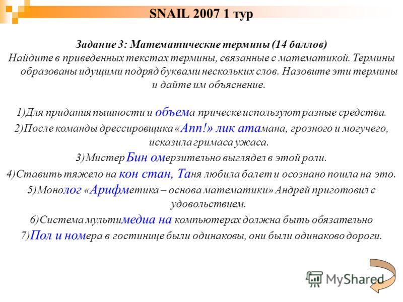 SNAIL 2007 1 тур Задание 3: Математические термины (14 баллов) Найдите в приведенных текстах термины, связанные с математикой. Термины образованы идущими подряд буквами нескольких слов. Назовите эти термины и дайте им объяснение. 1)Для придания пышно