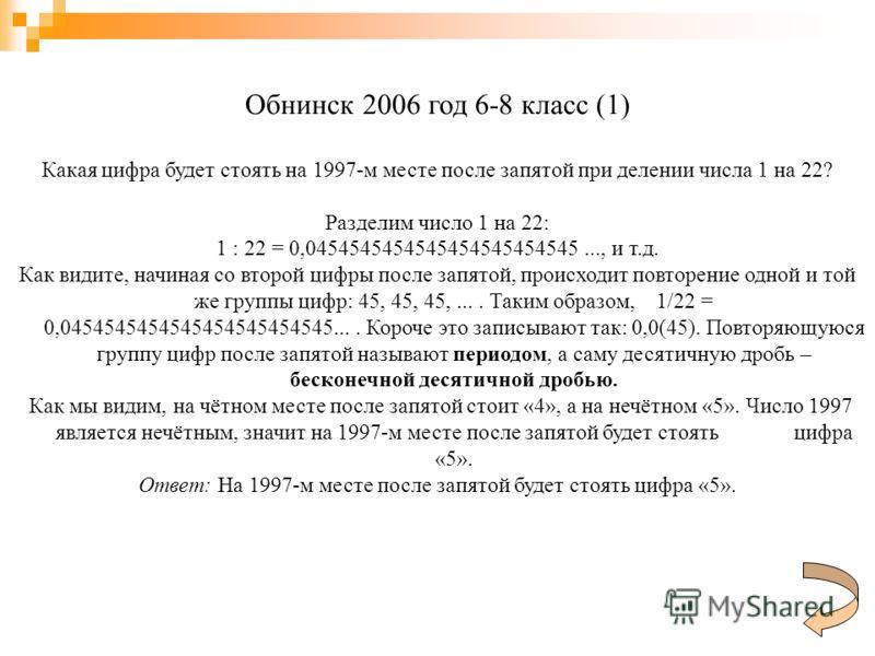 Обнинск 2006 год 6-8 класс (1) Какая цифра будет стоять на 1997-м месте после запятой при делении числа 1 на 22? Разделим число 1 на 22: 1 : 22 = 0,0454545454545454545454545..., и т.д. Как видите, начиная со второй цифры после запятой, происходит пов