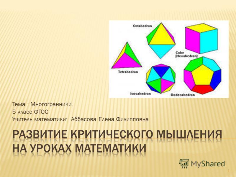 Тема : Многогранники. 5 класс ФГОС Учитель математики: Аббасова Елена Филипповна 1