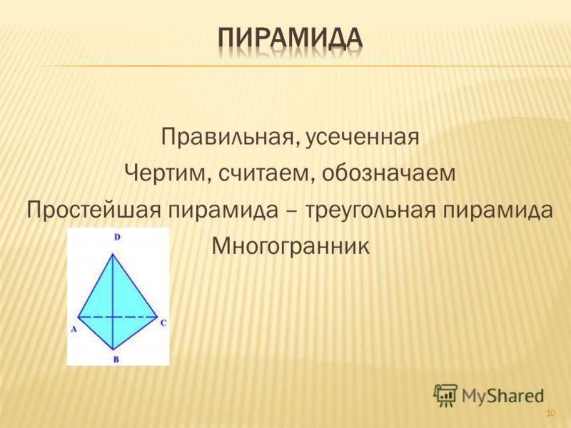 Правильная, усеченная Чертим, считаем, обозначаем Простейшая пирамида – треугольная пирамида Многогранник 10