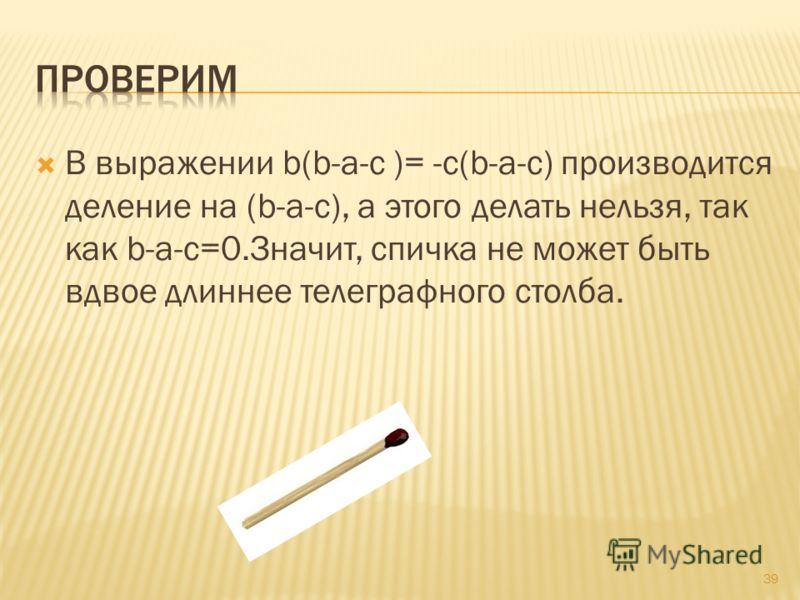 В выражении b(b-a-c )= -c(b-a-c) производится деление на (b-a-c), а этого делать нельзя, так как b-a-c=0.Значит, спичка не может быть вдвое длиннее телеграфного столба. 39