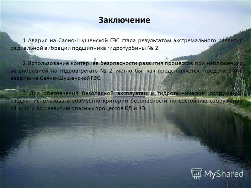 Заключение 1 Авария на Саяно-Шушенской ГЭС стала результатом экстремального развития радиальной вибрации подшипника гидротурбины 2. 2 Использование критериев безопасности развития процессов при наблюдениях за вибрацией на гидроагрегате 2, могло бы, к