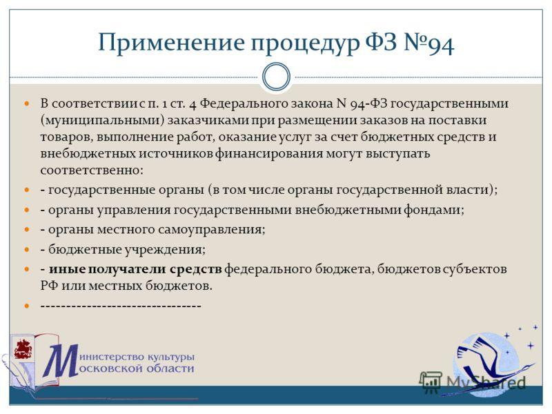 Применение процедур ФЗ 94 В соответствии с п. 1 ст. 4 Федерального закона N 94-ФЗ государственными (муниципальными) заказчиками при размещении заказов на поставки товаров, выполнение работ, оказание услуг за счет бюджетных средств и внебюджетных исто