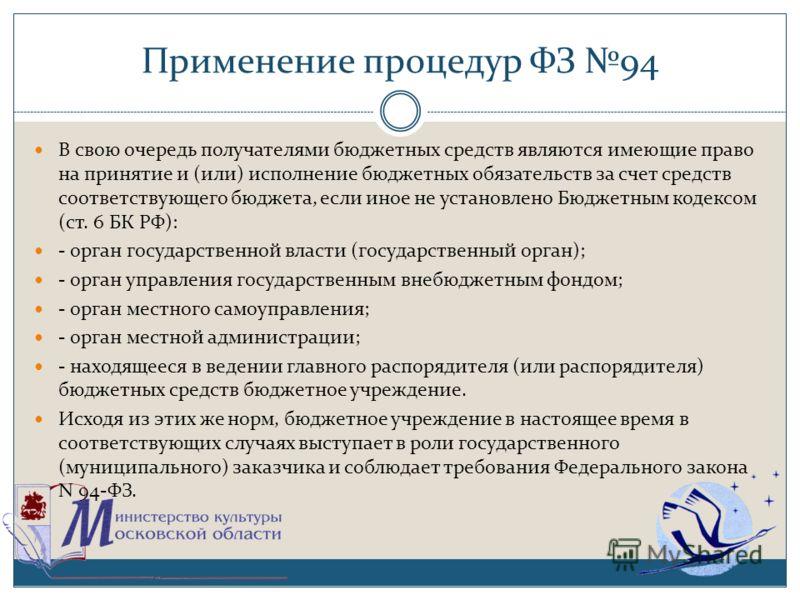 Применение процедур ФЗ 94 В свою очередь получателями бюджетных средств являются имеющие право на принятие и (или) исполнение бюджетных обязательств за счет средств соответствующего бюджета, если иное не установлено Бюджетным кодексом (ст. 6 БК РФ):