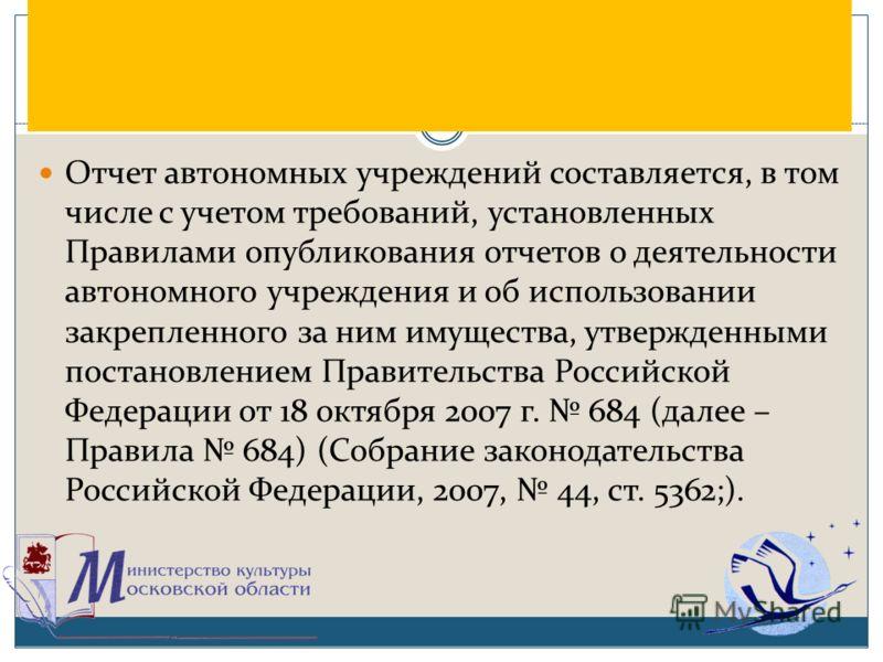 Отчет автономных учреждений составляется, в том числе с учетом требований, установленных Правилами опубликования отчетов о деятельности автономного учреждения и об использовании закрепленного за ним имущества, утвержденными постановлением Правительст