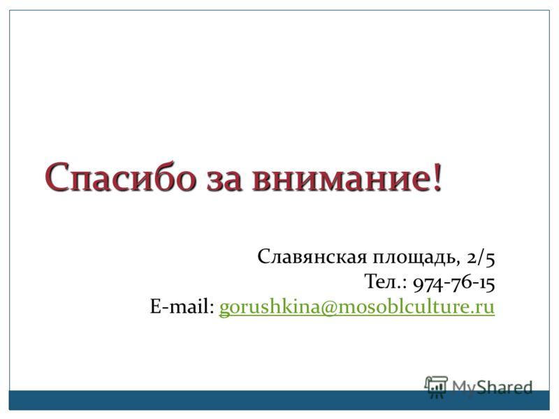 Спасибо за внимание! Спасибо за внимание! Славянская площадь, 2/5 Тел.: 974-76-15 E-mail: gorushkina@mosoblculture.rugorushkina@mosoblculture.ru