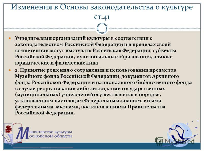 Изменения в Основы законодательства о культуре ст.41 Учредителями организаций культуры в соответствии с законодательством Российской Федерации и в пределах своей компетенции могут выступать Российская Федерация, субъекты Российской Федерации, муницип