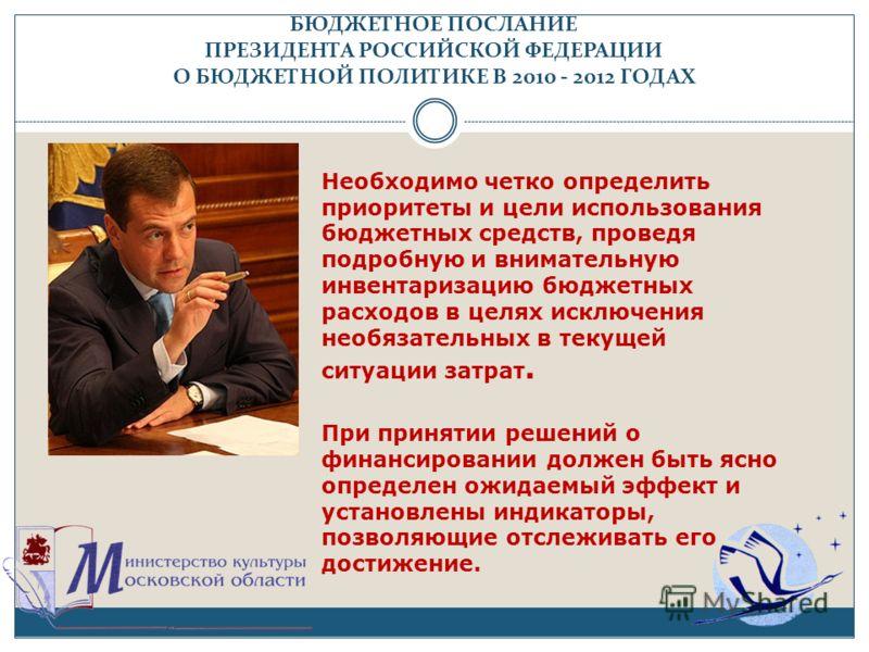 БЮДЖЕТНОЕ ПОСЛАНИЕ ПРЕЗИДЕНТА РОССИЙСКОЙ ФЕДЕРАЦИИ О БЮДЖЕТНОЙ ПОЛИТИКЕ В 2010 - 2012 ГОДАХ Необходимо четко определить приоритеты и цели использования бюджетных средств, проведя подробную и внимательную инвентаризацию бюджетных расходов в целях искл