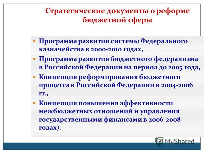 Стратегические документы о реформе бюджетной сферы Программа развития системы Федерального казначейства в 2000-2010 годах, Программа развития бюджетного федерализма в Российской Федерации на период до 2005 года, Концепция реформирования бюджетного пр
