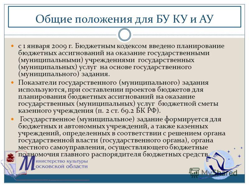 Общие положения для БУ КУ и АУ с 1 января 2009 г. Бюджетным кодексом введено планирование бюджетных ассигнований на оказание государственными (муниципальными) учреждениями государственных (муниципальных) услуг на основе государственного (муниципально