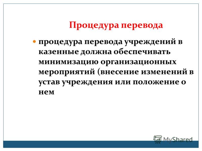 Процедура перевода процедура перевода учреждений в казенные должна обеспечивать минимизацию организационных мероприятий (внесение изменений в устав учреждения или положение о нем