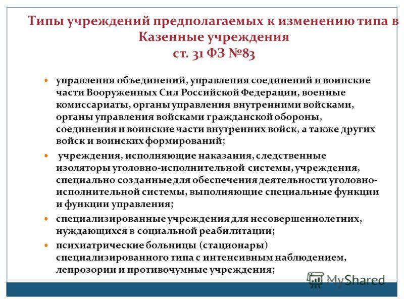 Типы учреждений предполагаемых к изменению типа в Казенные учреждения ст. 31 ФЗ 83 управления объединений, управления соединений и воинские части Вооруженных Сил Российской Федерации, военные комиссариаты, органы управления внутренними войсками, орга
