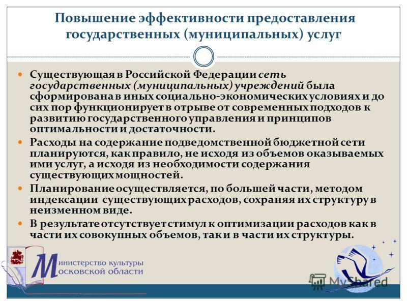 Повышение эффективности предоставления государственных (муниципальных) услуг Существующая в Российской Федерации сеть государственных (муниципальных) учреждений была сформирована в иных социально-экономических условиях и до сих пор функционирует в от