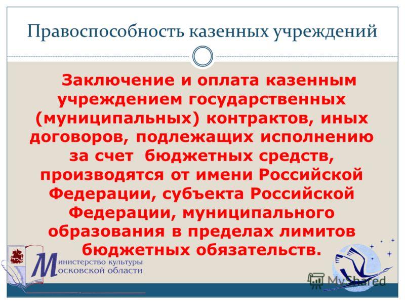Правоспособность казенных учреждений Заключение и оплата казенным учреждением государственных (муниципальных) контрактов, иных договоров, подлежащих исполнению за счет бюджетных средств, производятся от имени Российской Федерации, субъекта Российской