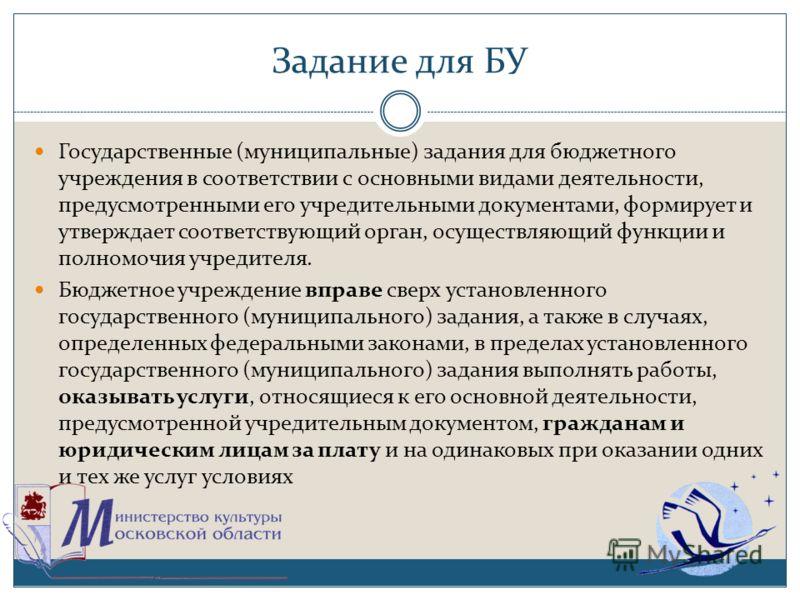 Задание для БУ Государственные (муниципальные) задания для бюджетного учреждения в соответствии с основными видами деятельности, предусмотренными его учредительными документами, формирует и утверждает соответствующий орган, осуществляющий функции и п