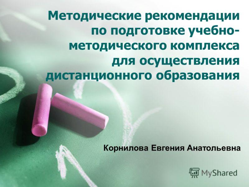 Методические рекомендации по подготовке учебно- методического комплекса для осуществления дистанционного образования Корнилова Евгения Анатольевна