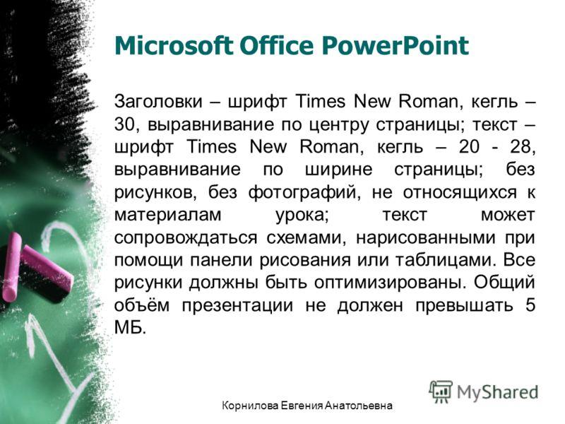 Microsoft Office PowerPoint Заголовки – шрифт Times New Roman, кегль – 30, выравнивание по центру страницы; текст – шрифт Times New Roman, кегль – 20 - 28, выравнивание по ширине страницы; без рисунков, без фотографий, не относящихся к материалам уро
