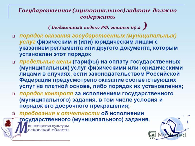 Государственное (муниципальное) задание должно содержать ( Бюджетный кодекс РФ, статья 69.2 ) порядок оказания государственных (муниципальных) услуг физическим и (или) юридическим лицам с указанием регламента или другого документа, которым установлен