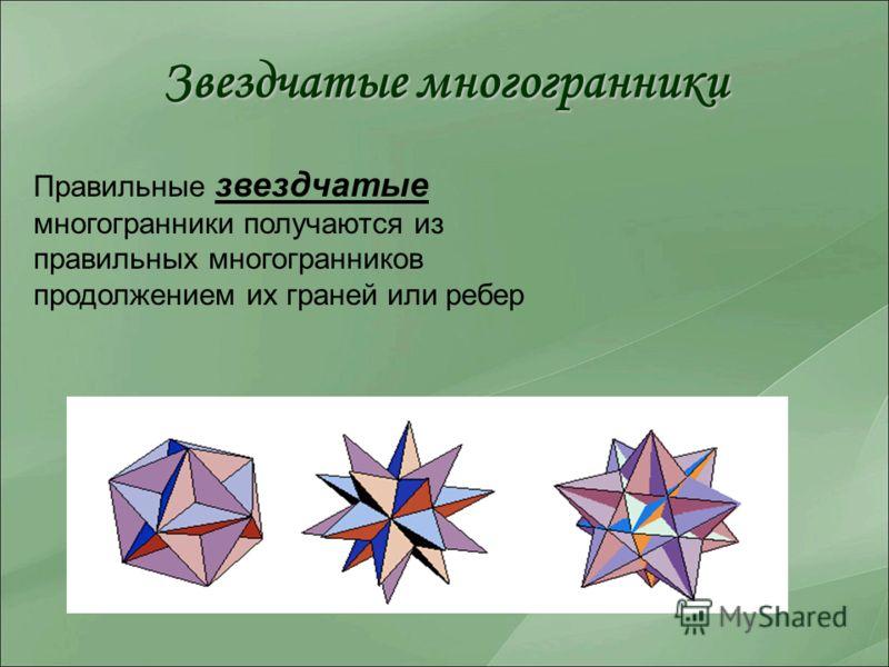 Звездчатые многогранники Правильные звездчатые многогранники получаются из правильных многогранников продолжением их граней или ребер