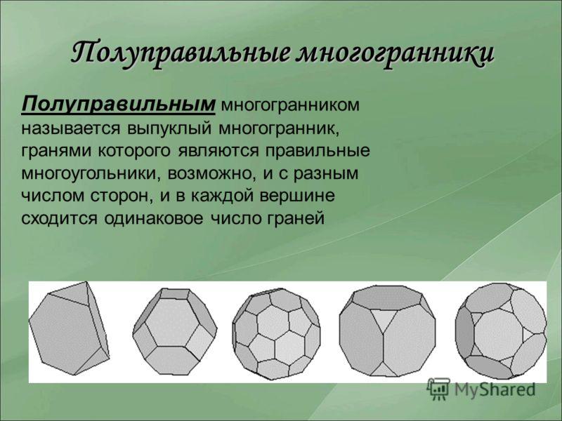 Полуправильные многогранники Полуправильным многогранником называется выпуклый многогранник, гранями которого являются правильные многоугольники, возможно, и с разным числом сторон, и в каждой вершине сходится одинаковое число граней