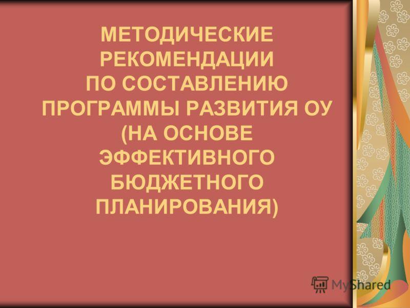 МЕТОДИЧЕСКИЕ РЕКОМЕНДАЦИИ ПО СОСТАВЛЕНИЮ ПРОГРАММЫ РАЗВИТИЯ ОУ (НА ОСНОВЕ ЭФФЕКТИВНОГО БЮДЖЕТНОГО ПЛАНИРОВАНИЯ)