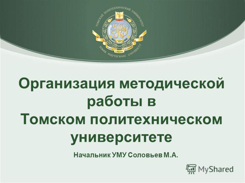 Начальник УМУ Соловьев М.А. Организация методической работы в Томском политехническом университете