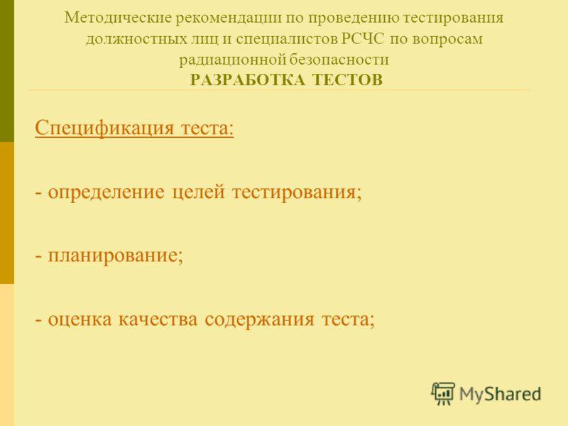 Методические рекомендации по проведению тестирования должностных лиц и специалистов РСЧС по вопросам радиационной безопасности РАЗРАБОТКА ТЕСТОВ Спецификация теста: - определение целей тестирования; - планирование; - оценка качества содержания теста;