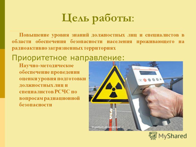Цель работы: Повышение уровня знаний должностных лиц и специалистов в области обеспечения безопасности населения проживающего на радиоактивно загрязненных территориях Приоритетное направление: Научно-методическое обеспечение проведения оценки уровня
