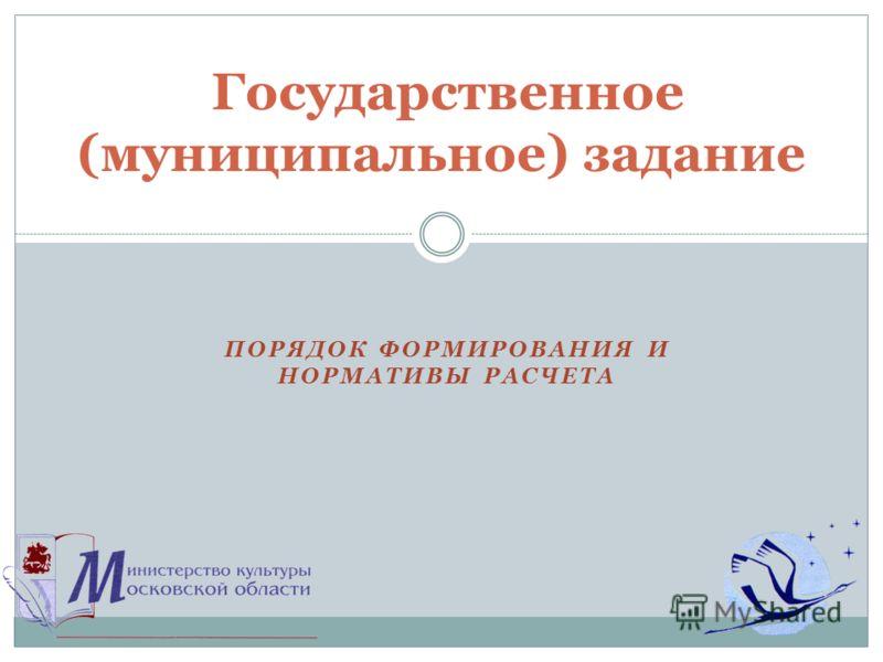 ПОРЯДОК ФОРМИРОВАНИЯ И НОРМАТИВЫ РАСЧЕТА Государственное (муниципальное) задание
